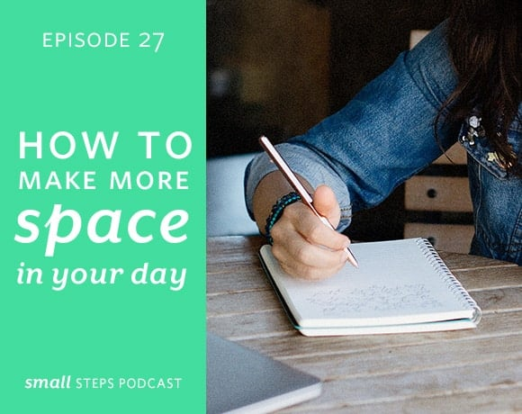 Small Steps Podcast #27: How to Make More Space in Your Day from small-eats.com