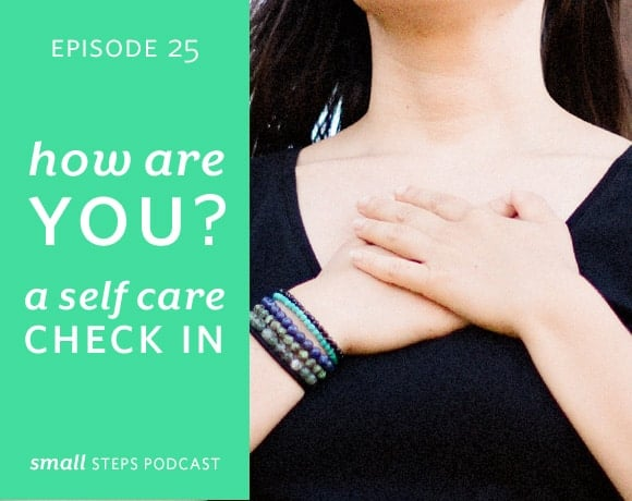 Small Steps Podcast #25: How Are You? A Self Care Check In