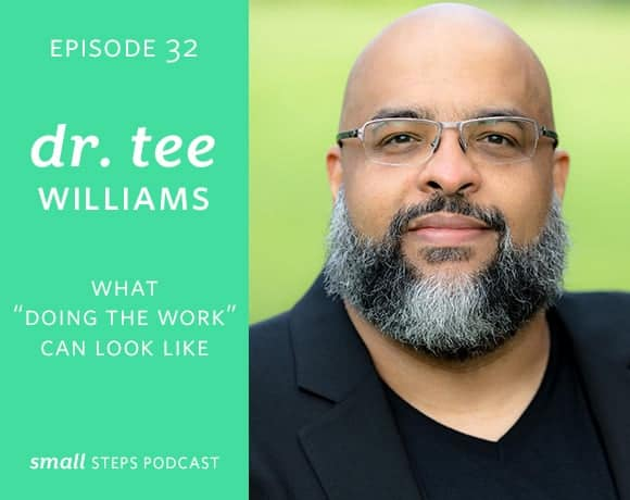 "Small Steps Podcast #32: What ""Doing the Work"" Can Look Like with Dr. Tee Williams from small-eats.com"