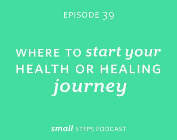 Small Steps Podcast #39: Where to Start Your Health or Healing Journey from small-eats.com