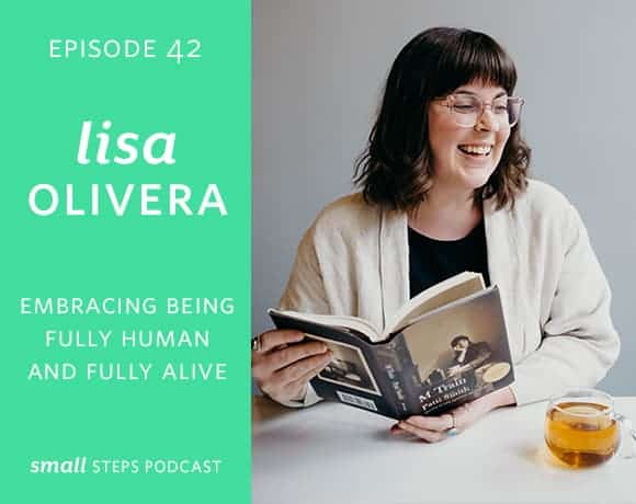 Small Steps Podcast #42: Embracing being Fully Human and Fully Alive with Lisa Olivera from small-eats.com