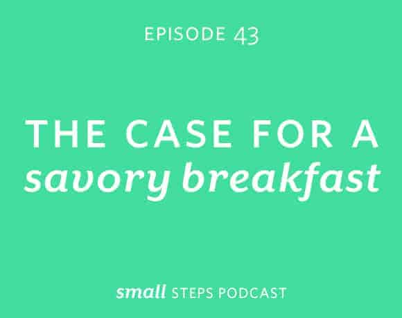 Small Steps Podcast #43: The Case for a Savory Breakfast from small-eats.com