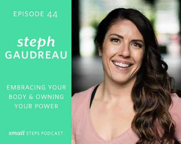Small Steps Podcast #44: Embracing your Body and Owning your Power with Steph Gaudreau from small-eats.com