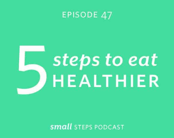 Small Steps Podcast #47: 5 Steps to Eat Healthier from small-eats.com