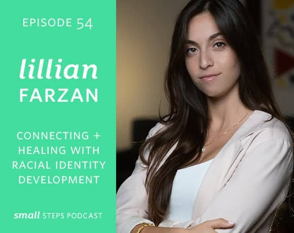 Small Steps Podcast #54: Connecting + Healing with Racial Identity Development with Lillian Farzan from small-eats.com