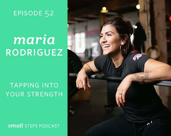 Small Steps Podcast #52: Tapping into your Strength with Maria Rodriguez from small-eats.com