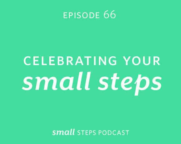 Small Steps Podcast #66: Celebrating Your Small Steps