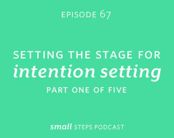 Small Steps Podcast #67: Setting the Stage for Intention Setting