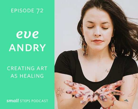 Small Steps Podcast #72: Creating Art as Healing with Eve Andry
