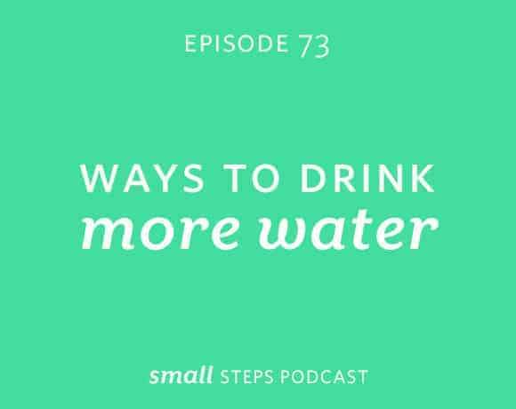 Small Steps Podcast #73: Ways to Drink More Water