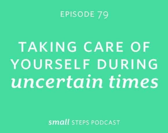 Small Steps Podcast #79: Taking Care of Yourself During Uncertain Times