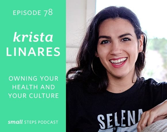 Small Steps Podcast #78: Owning Your Health and Your Culture with Krista Linares