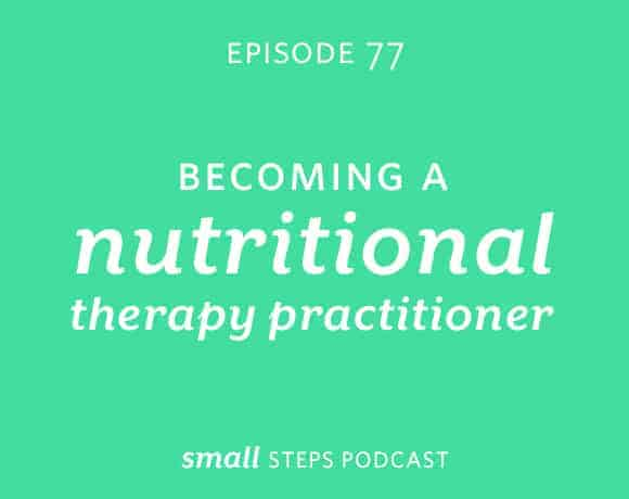 Small Steps Podcast #77: Becoming a Nutritional Therapy Practitioner