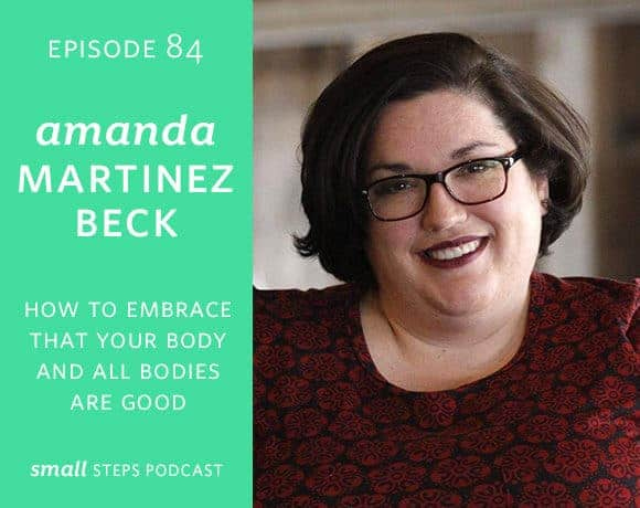 Small Steps Podcast #84: How to Embrace that Your Body + All Bodies are Good with Amanda Martinez Beck