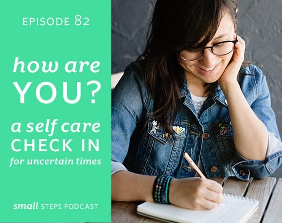 Small Steps Podcast #82: How Are You?: A Self Care Check-In for Uncertain Times