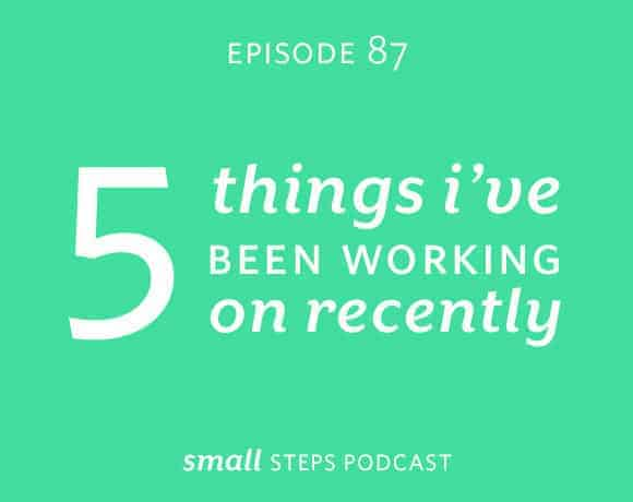 Small Steps Podcast #87: 5 Things I've Been Working on Recently