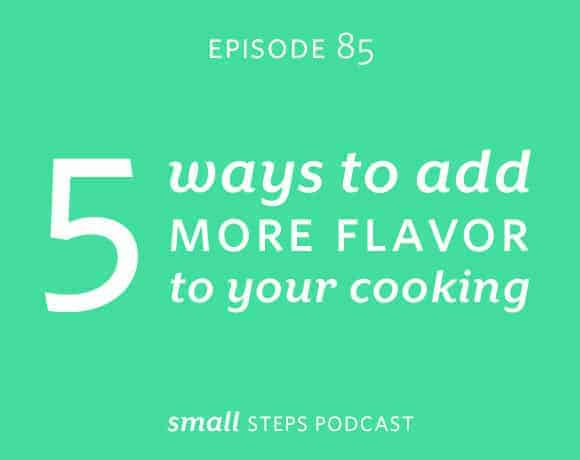 Small Steps Podcast #85: 5 Ways to Add More Flavor to Your Cooking