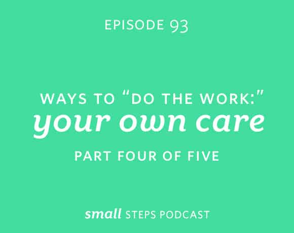 "Small Steps Podcast #93: Ways to ""Do the Work"": Your Own Care"