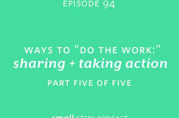 "Small Steps Podcast #94: Ways to ""Do the Work"": Sharing and Taking Action"
