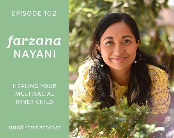 Small Steps Podcast #102: Healing your Multiracial Inner Child with Farzana Nayani