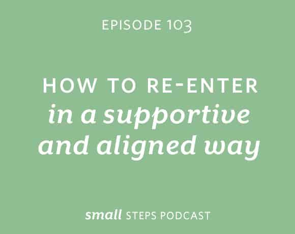 Small Steps Podcast #103: How to Re-Enter in a Supportive and Aligned Way